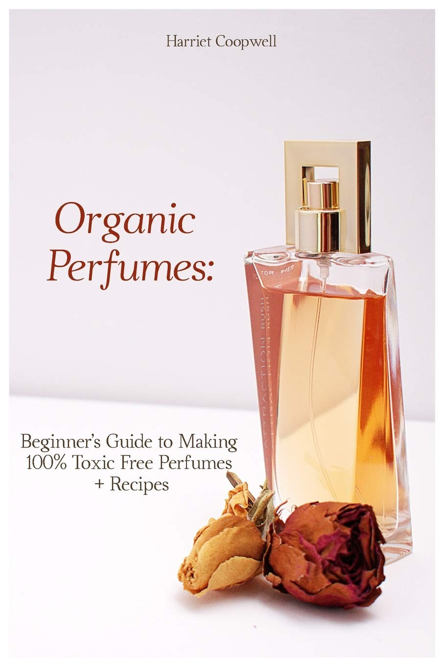 Organic Perfumes: Beginner's Guide to Making 100% Toxic Free Perfumes + Recipes